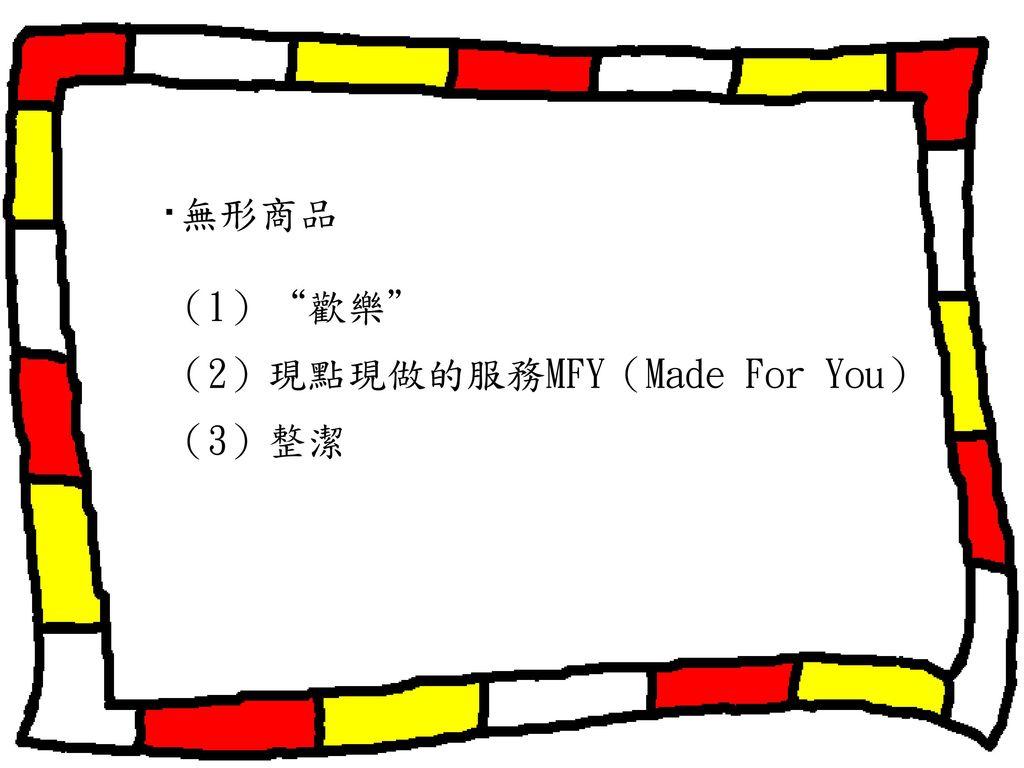 ‧無形商品 (1) 歡樂 (2)現點現做的服務MFY(Made For You) (3)整潔