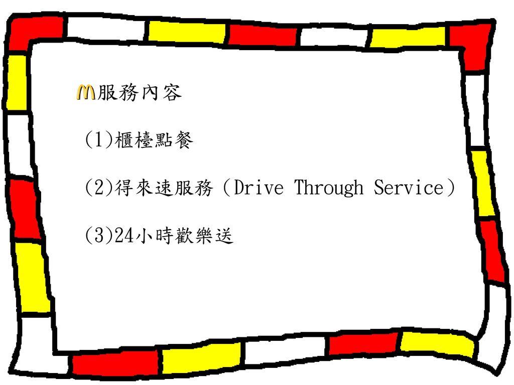 服務內容 (1)櫃檯點餐 (2)得來速服務(Drive Through Service) (3)24小時歡樂送