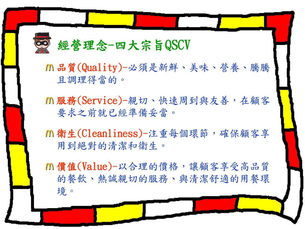 經營理念-四大宗旨QSCV 品質(Quality)-必須是新鮮、美味、營養、騰騰且調理得當的。