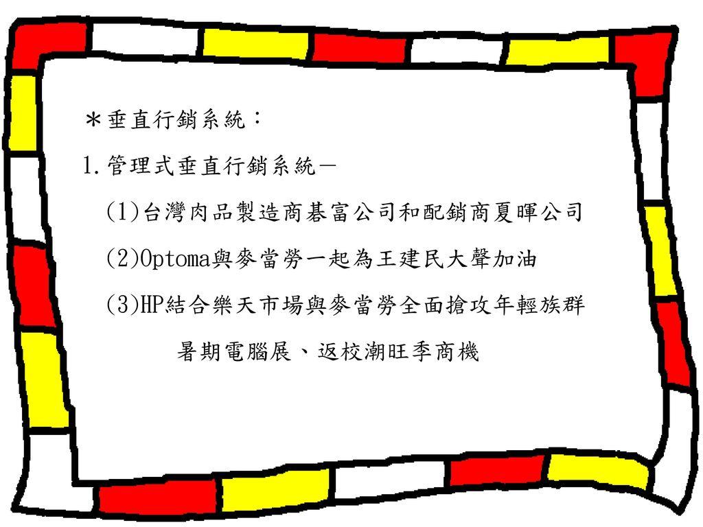 *垂直行銷系統: 1.管理式垂直行銷系統- (1)台灣肉品製造商碁富公司和配銷商夏暉公司. (2)Optoma與麥當勞一起為王建民大聲加油.