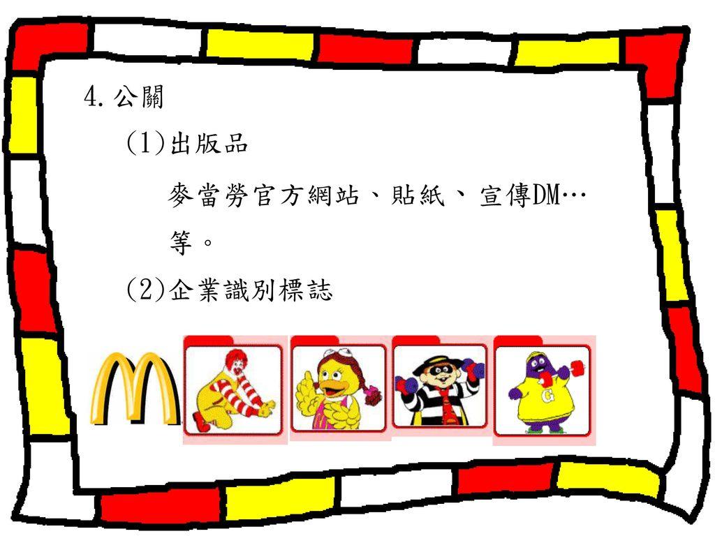 4.公關 (1)出版品 麥當勞官方網站、貼紙、宣傳DM… 等。 (2)企業識別標誌
