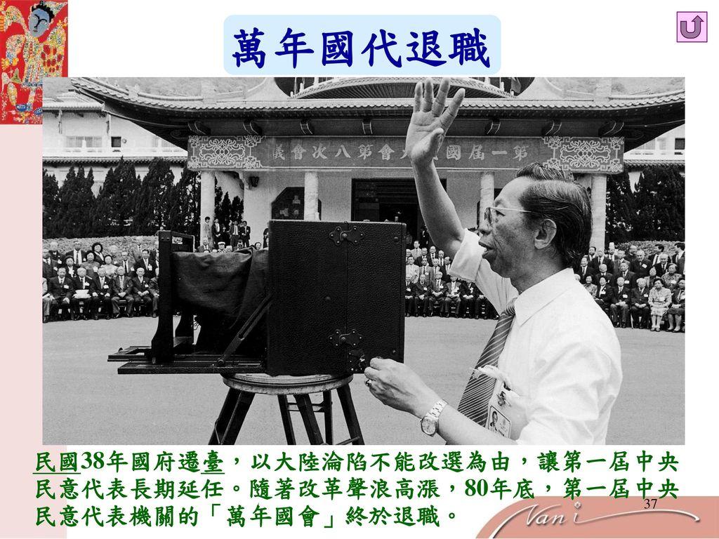 萬年國代退職 民國38年國府遷臺,以大陸淪陷不能改選為由,讓第一屆中央 民意代表長期延任。隨著改革聲浪高漲,80年底,第一屆中央