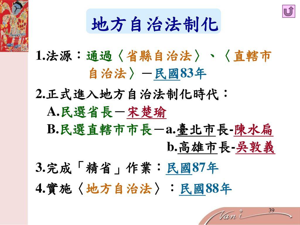 地方自治法制化 1.法源:通過〈省縣自治法〉、〈直轄市 自治法〉-民國83年