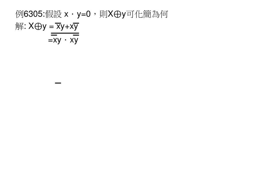 例6305:假設 x.y=0,則X⊕y可化簡為何 解: X⊕y = xy+xy =xy.xy
