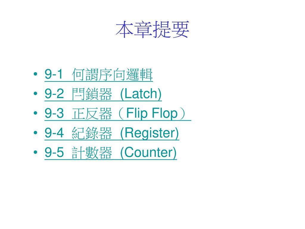 本章提要 9-1 何謂序向邏輯 9-2 閂鎖器 (Latch) 9-3 正反器(Flip Flop) 9-4 紀錄器 (Register)