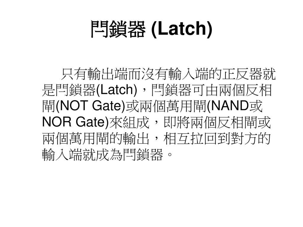 閂鎖器 (Latch) 只有輸出端而沒有輸入端的正反器就是閂鎖器(Latch),閂鎖器可由兩個反相閘(NOT Gate)或兩個萬用閘(NAND或NOR Gate)來組成,即將兩個反相閘或兩個萬用閘的輸出,相互拉回到對方的輸入端就成為閂鎖器。