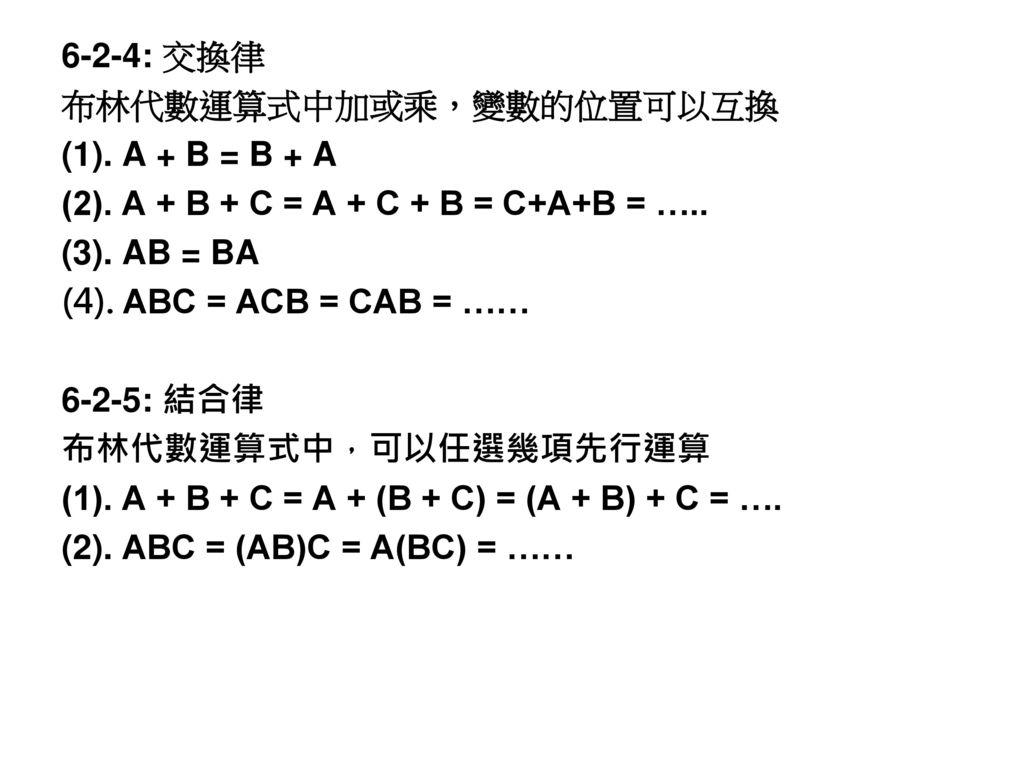 6-2-4: 交換律 布林代數運算式中加或乘,變數的位置可以互換. (1). A + B = B + A. (2). A + B + C = A + C + B = C+A+B = ….. (3). AB = BA.