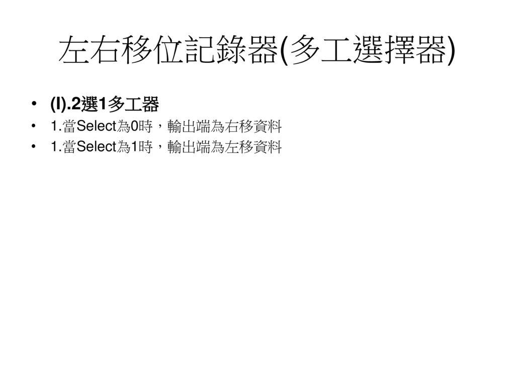 左右移位記錄器(多工選擇器) (I).2選1多工器 1.當Select為0時,輸出端為右移資料 1.當Select為1時,輸出端為左移資料