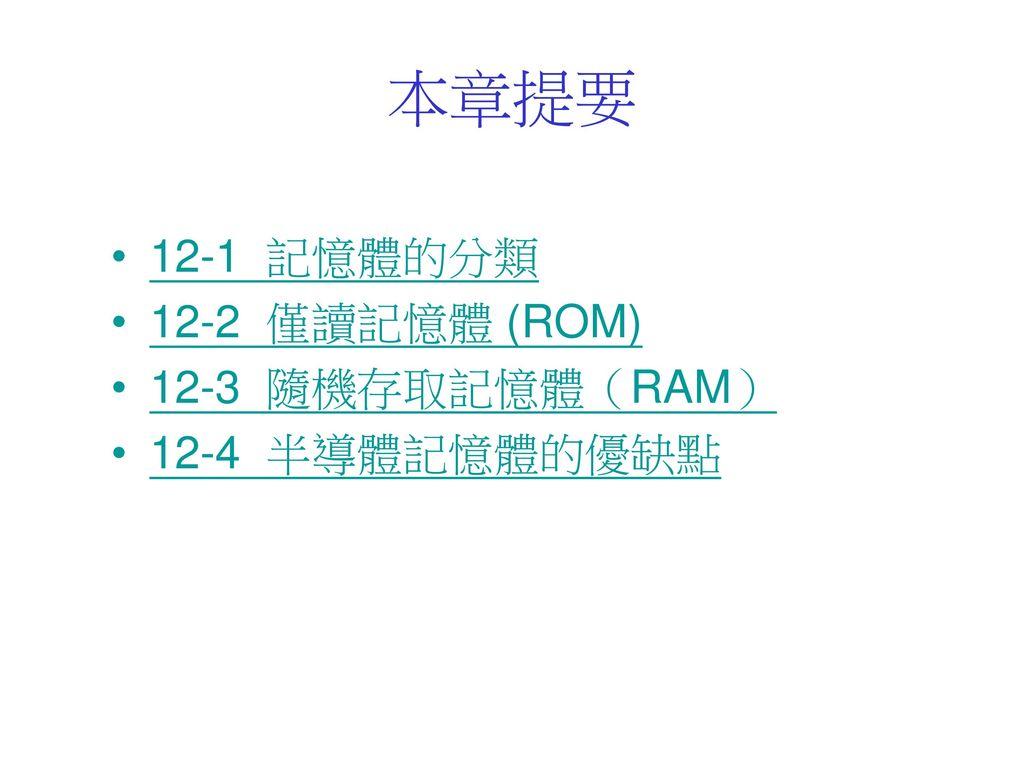 本章提要 12-1 記憶體的分類 12-2 僅讀記憶體 (ROM) 12-3 隨機存取記憶體(RAM) 12-4 半導體記憶體的優缺點