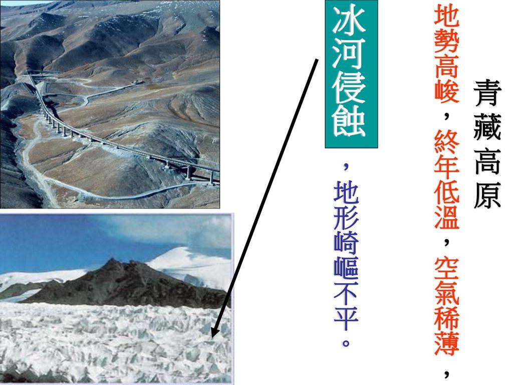 地勢高峻,終年低溫,空氣稀薄 , 冰河侵蝕 ,地形崎嶇不平。 青藏高原