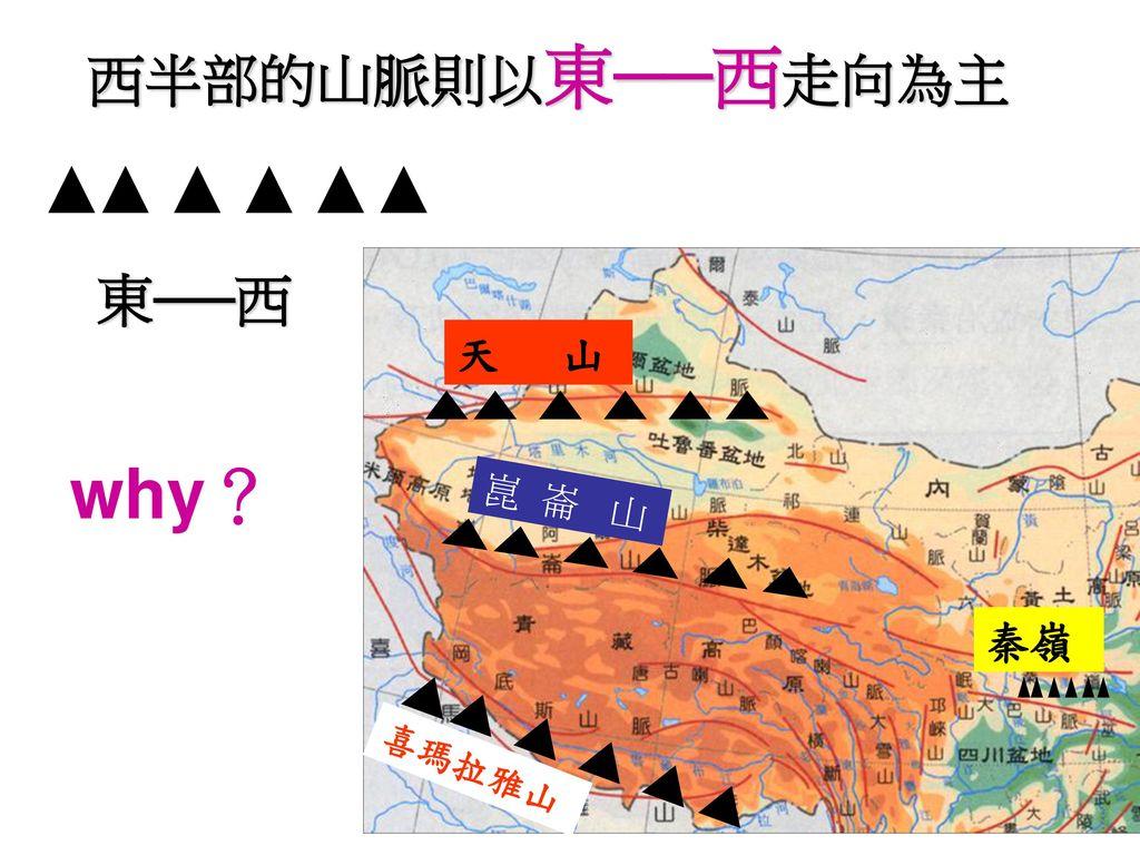 西半部的山脈則以東──西走向為主 東──西 天 山 why? 崑 崙 山 秦嶺 喜瑪拉雅山