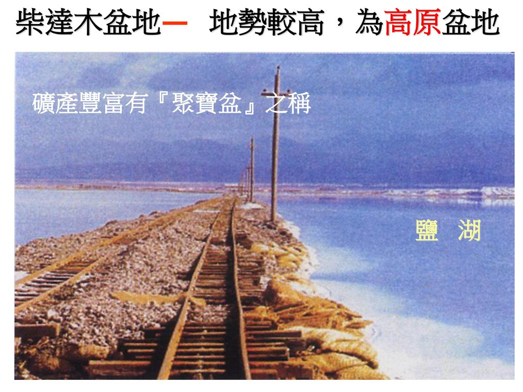 柴達木盆地 地勢較高,為高原盆地 礦產豐富有『聚寶盆』之稱 鹽 湖