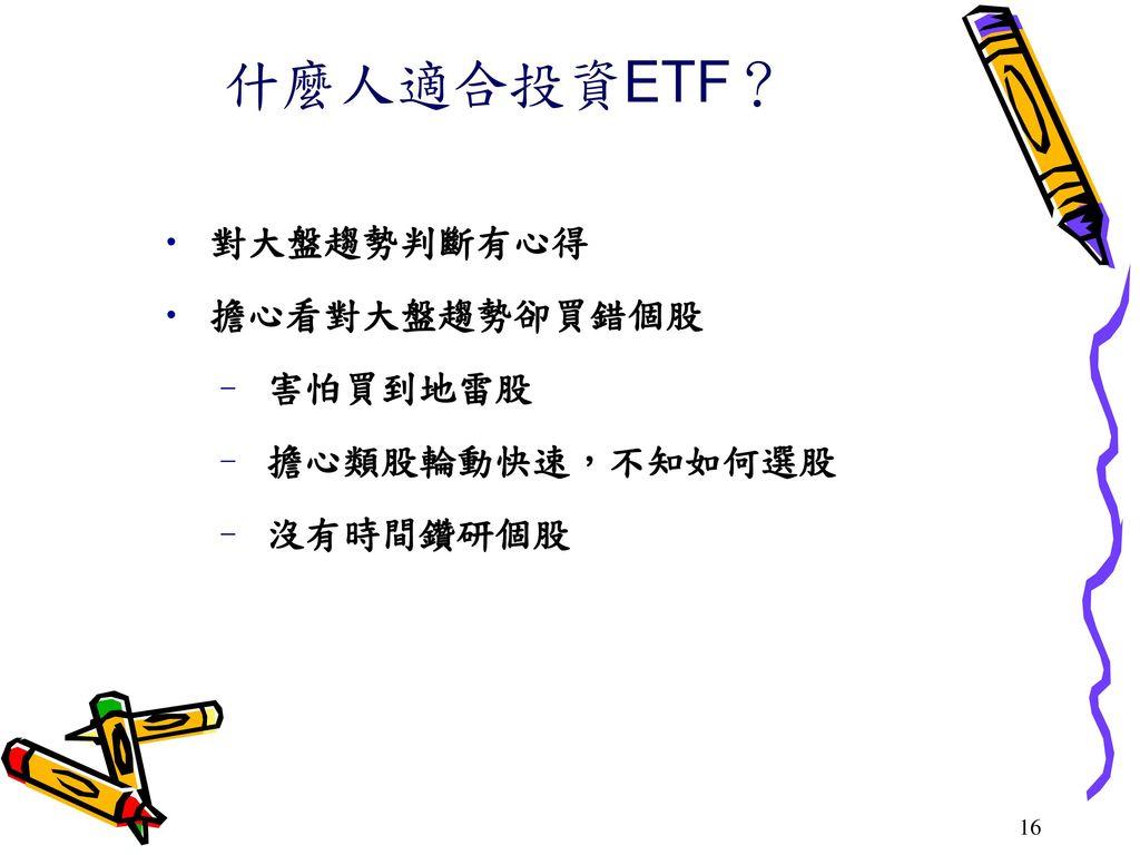 什麼人適合投資ETF? 對大盤趨勢判斷有心得 擔心看對大盤趨勢卻買錯個股 害怕買到地雷股 擔心類股輪動快速,不知如何選股 沒有時間鑽研個股
