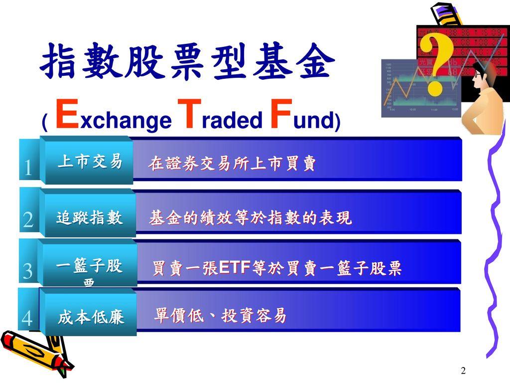 指數股票型基金 1 2 3 4 ( Exchange Traded Fund) 上市交易 在證券交易所上市買賣 追蹤指數