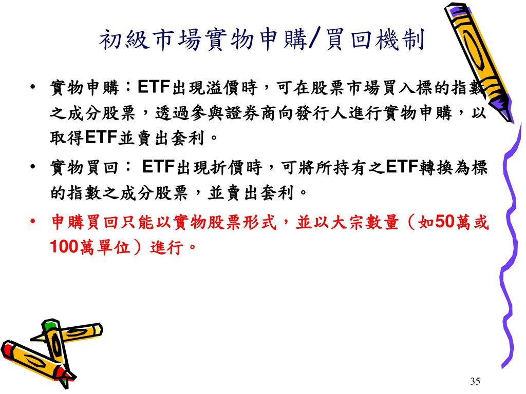 初級市場實物申購/買回機制 實物申購:ETF出現溢價時,可在股票市場買入標的指數之成分股票,透過參與證券商向發行人進行實物申購,以取得ETF並賣出套利。 實物買回: ETF出現折價時,可將所持有之ETF轉換為標的指數之成分股票,並賣出套利。
