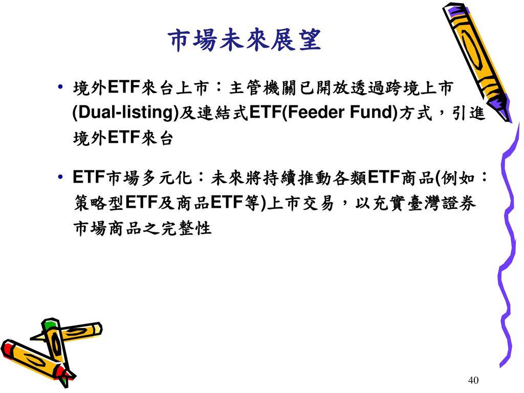 市場未來展望 境外ETF來台上市:主管機關已開放透過跨境上市(Dual-listing)及連結式ETF(Feeder Fund)方式,引進境外ETF來台. ETF市場多元化:未來將持續推動各類ETF商品(例如:策略型ETF及商品ETF等)上市交易,以充實臺灣證券市場商品之完整性.