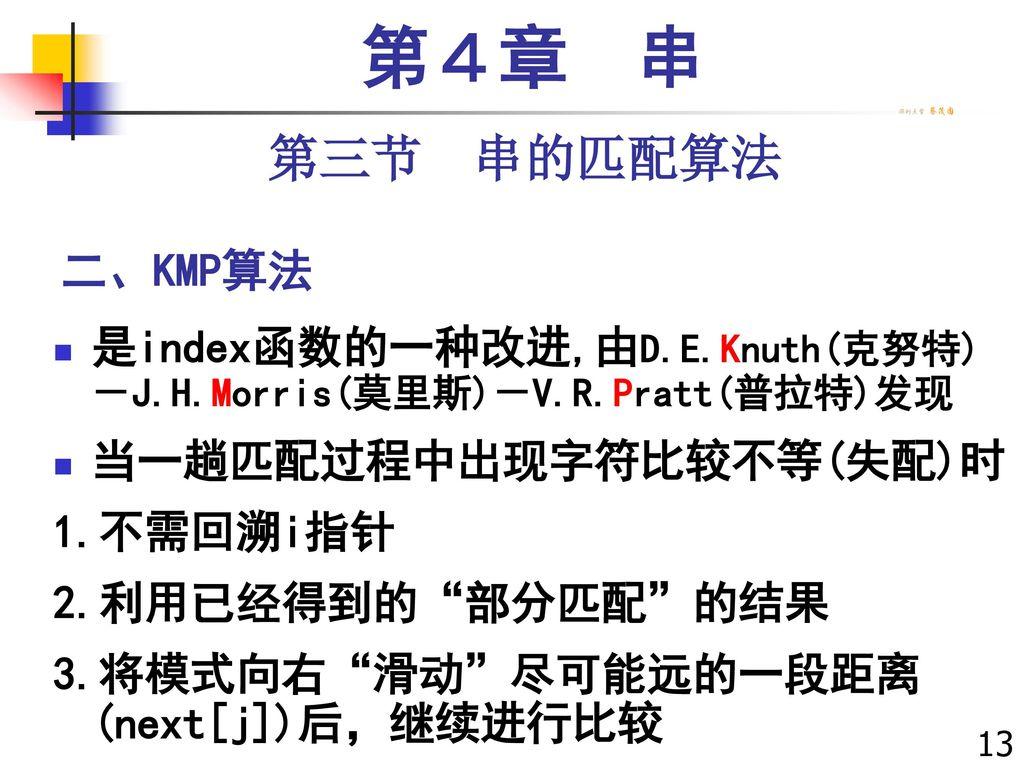 第4章 串 第三节 串的匹配算法. 二、KMP算法. 是index函数的一种改进,由D.E.Knuth(克努特)-J.H.Morris(莫里斯)-V.R.Pratt(普拉特)发现. 当一趟匹配过程中出现字符比较不等(失配)时.