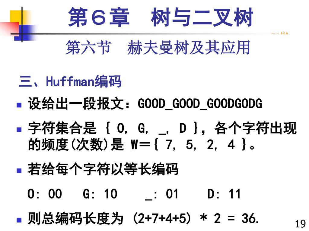 第6章 树与二叉树 第六节 赫夫曼树及其应用 三、Huffman编码 设给出一段报文:GOOD_GOOD_GOODGODG