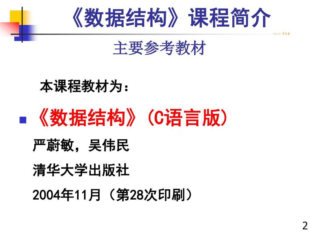 《数据结构》课程简介 《数据结构》(C语言版) 主要参考教材 本课程教材为: 严蔚敏,吴伟民 清华大学出版社