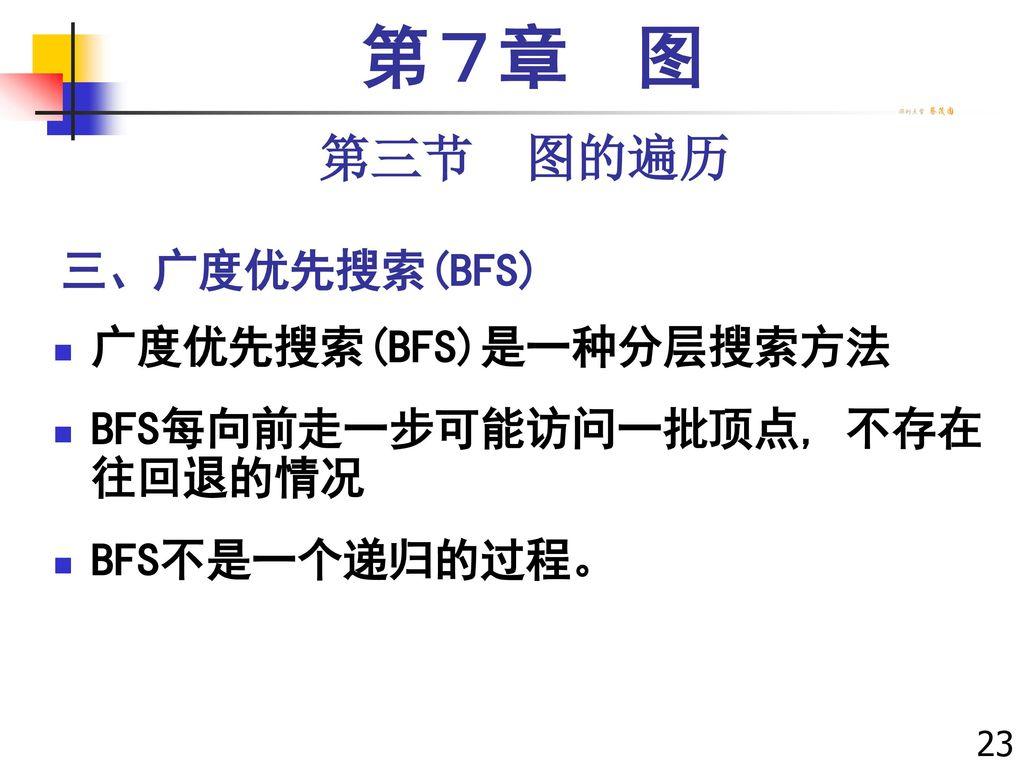 第7章 图 第三节 图的遍历 三、广度优先搜索(BFS) 广度优先搜索(BFS)是一种分层搜索方法