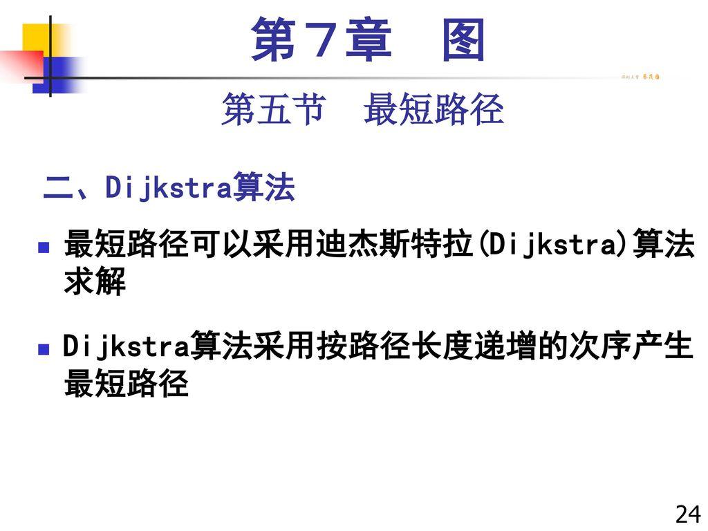 第7章 图 第五节 最短路径 二、Dijkstra算法 最短路径可以采用迪杰斯特拉(Dijkstra)算法 求解