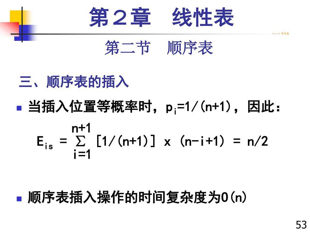 第2章 线性表 第二节 顺序表 三、顺序表的插入 当插入位置等概率时,pi=1/(n+1),因此: n+1