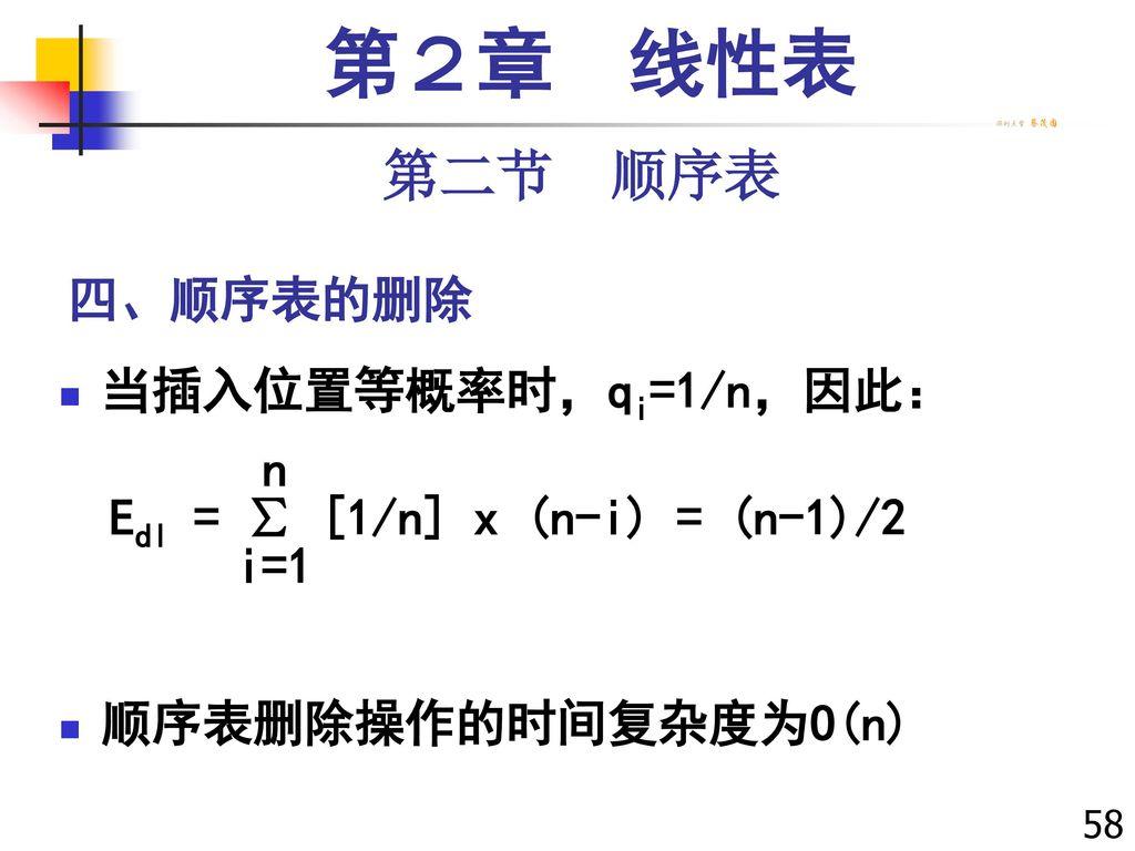 第2章 线性表 第二节 顺序表 四、顺序表的删除 当插入位置等概率时,qi=1/n,因此: n