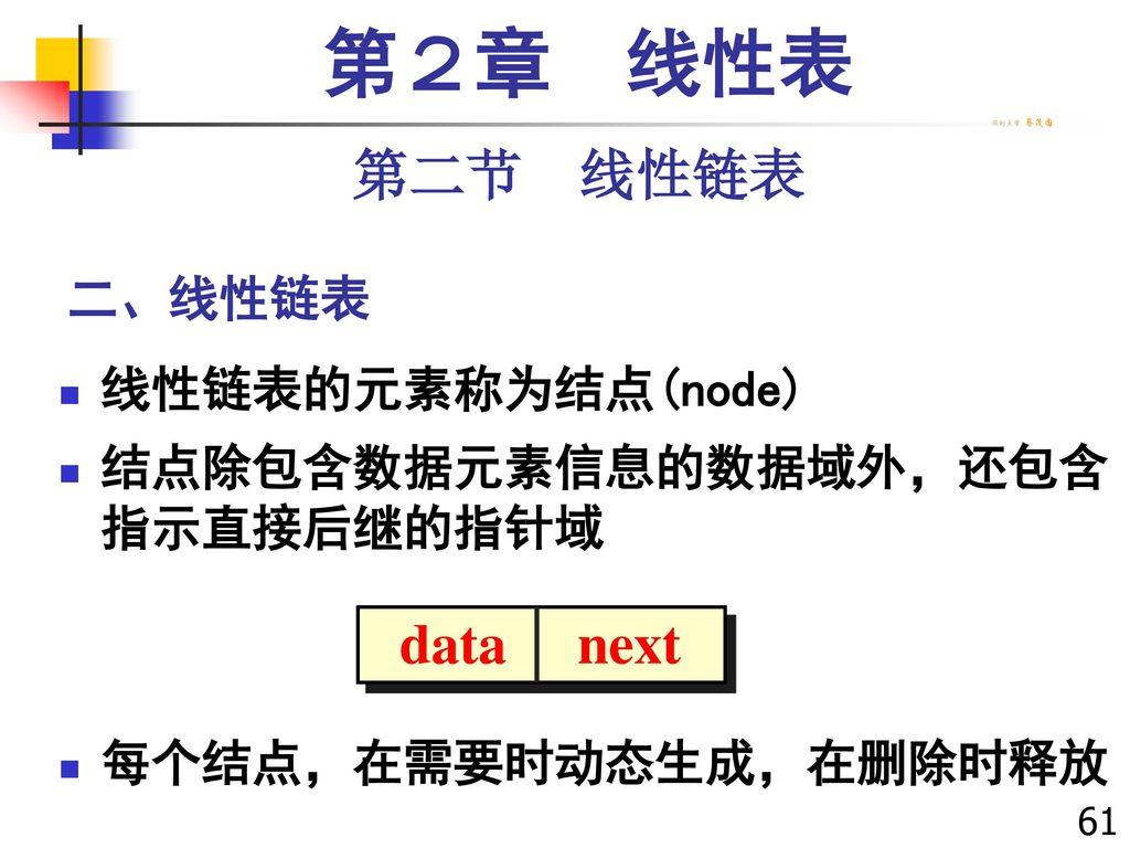第2章 线性表 第二节 线性链表 data next 二、线性链表 线性链表的元素称为结点(node)