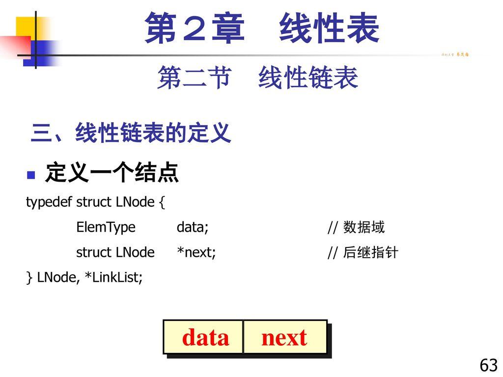 第2章 线性表 第二节 线性链表 data next 三、线性链表的定义 定义一个结点 63 typedef struct LNode {