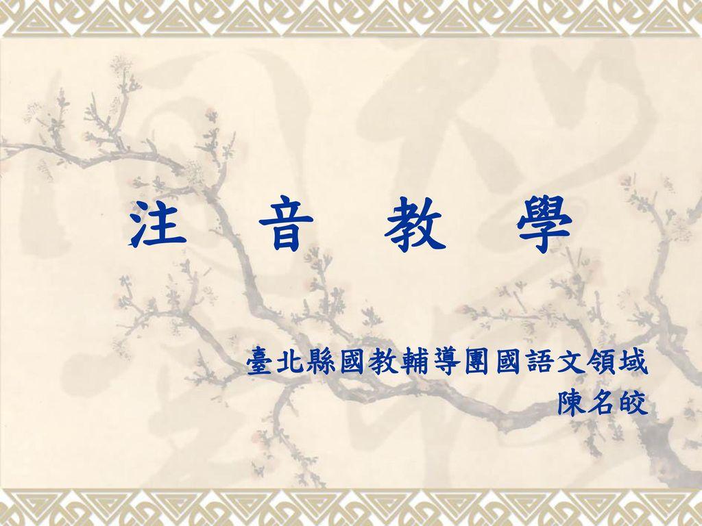 注 音 教 學 臺北縣國教輔導團國語文領域 陳名皎