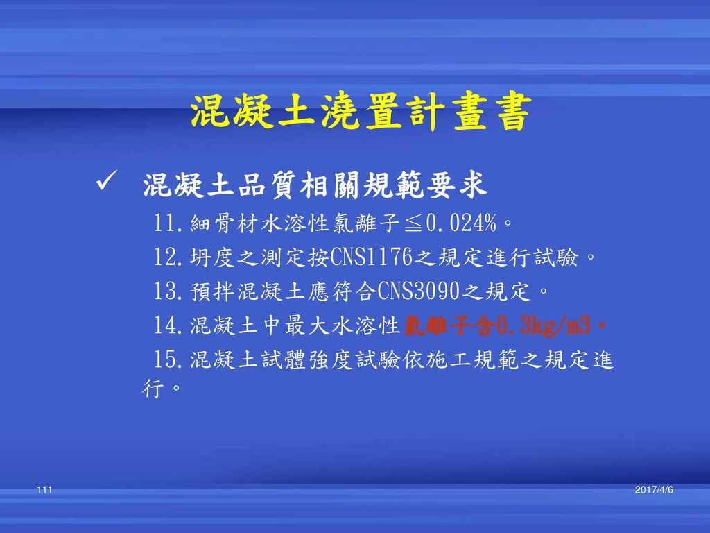 混凝土澆置計畫書 混凝土品質相關規範要求 11.細骨材水溶性氯離子≦0.024%。 12.坍度之測定按CNS1176之規定進行試驗。