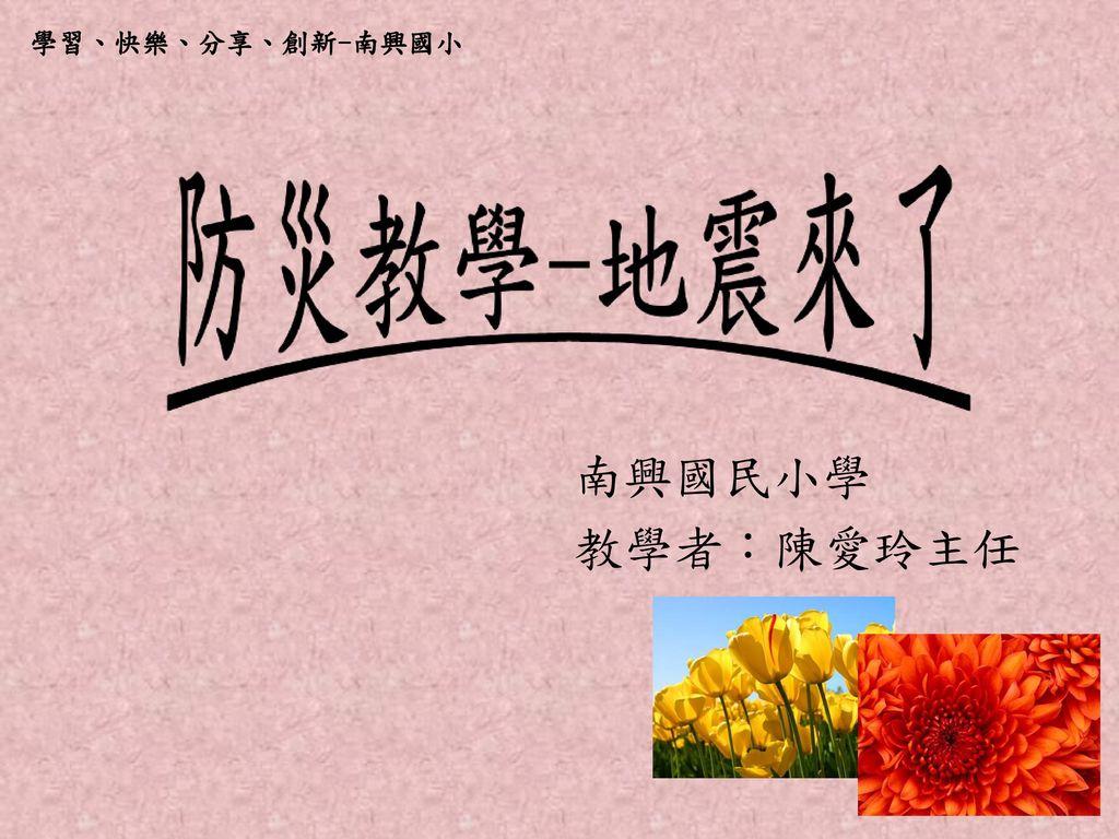 學習、快樂、分享、創新-南興國小 南興國民小學 教學者:陳愛玲主任