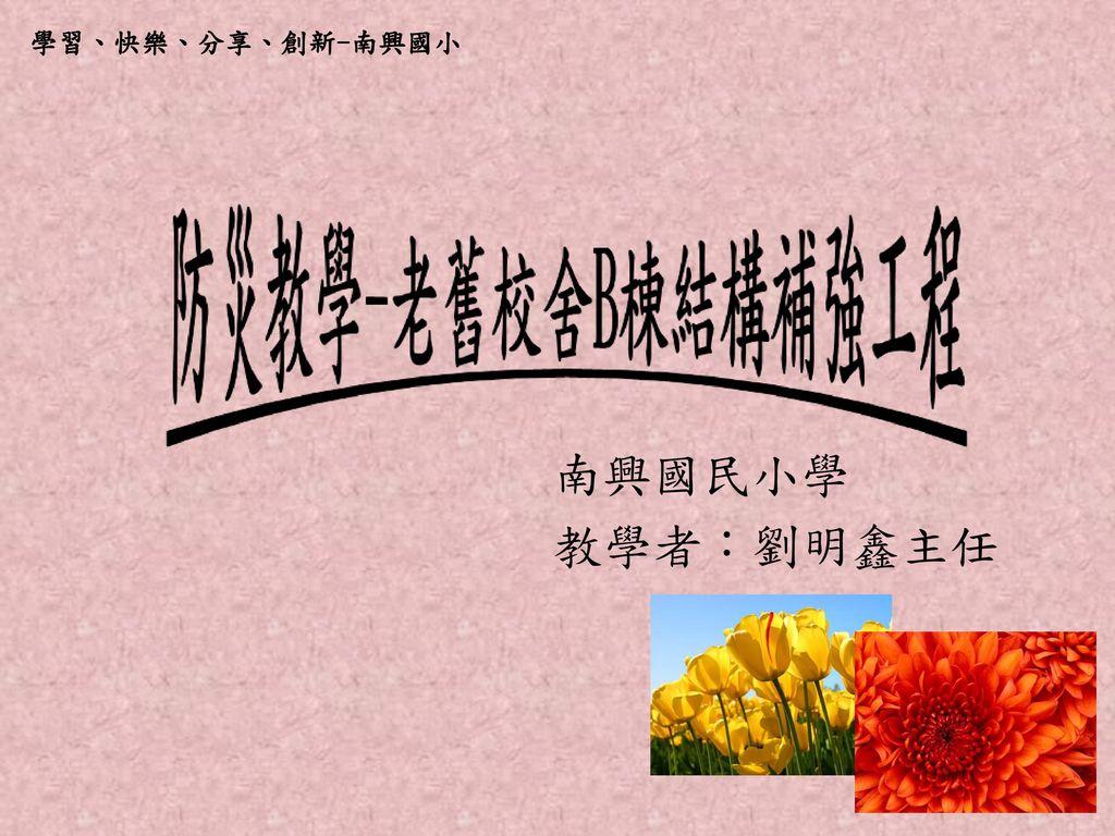 學習、快樂、分享、創新-南興國小 南興國民小學 教學者:劉明鑫主任