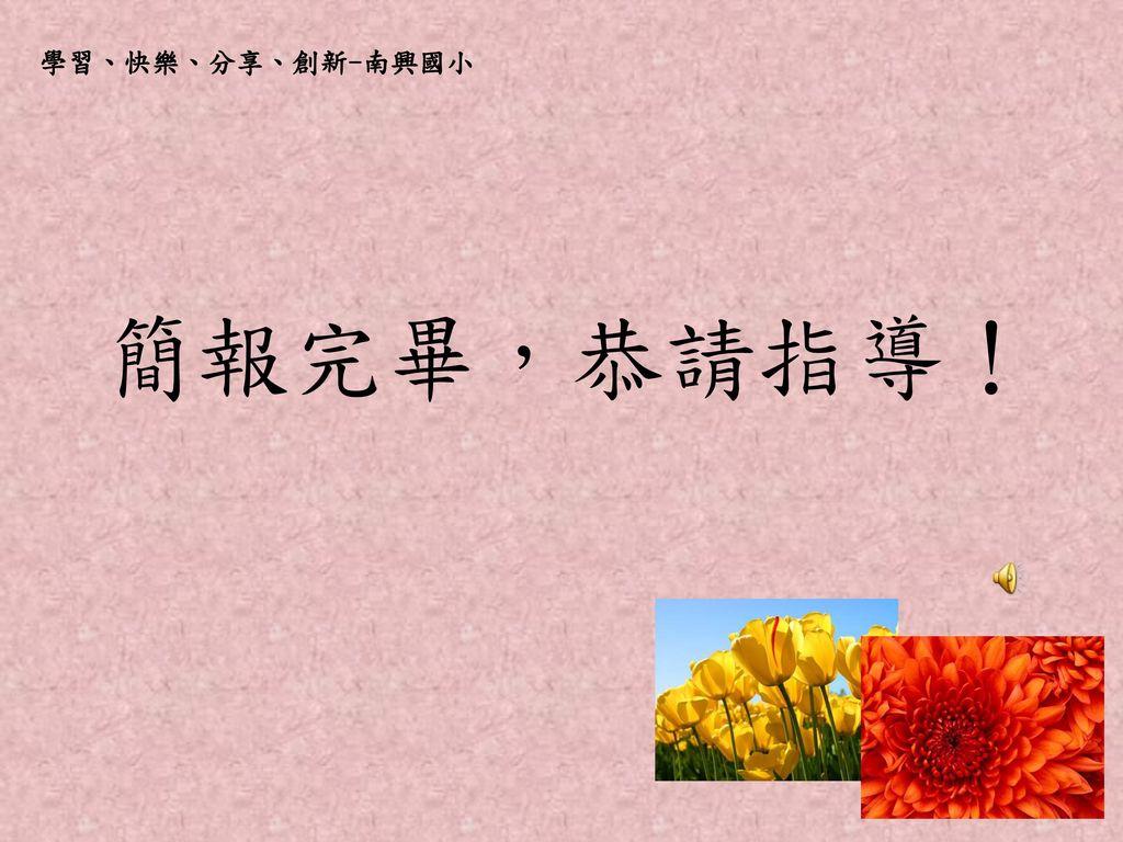 學習、快樂、分享、創新-南興國小 簡報完畢,恭請指導!