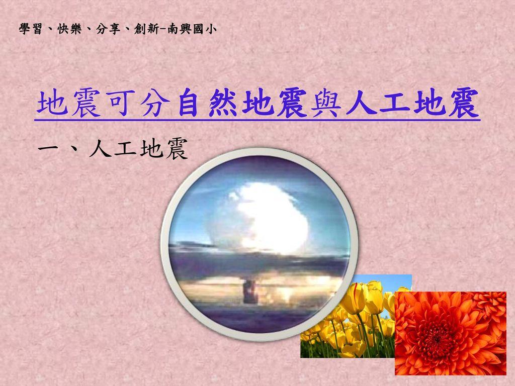 學習、快樂、分享、創新-南興國小 地震可分自然地震與人工地震 一、人工地震