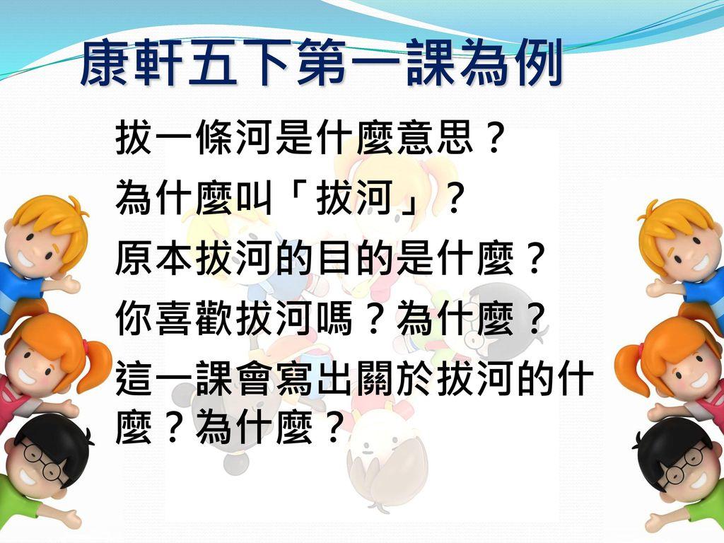 康軒五下第一課為例 拔一條河是什麼意思? 為什麼叫「拔河」? 原本拔河的目的是什麼? 你喜歡拔河嗎?為什麼?