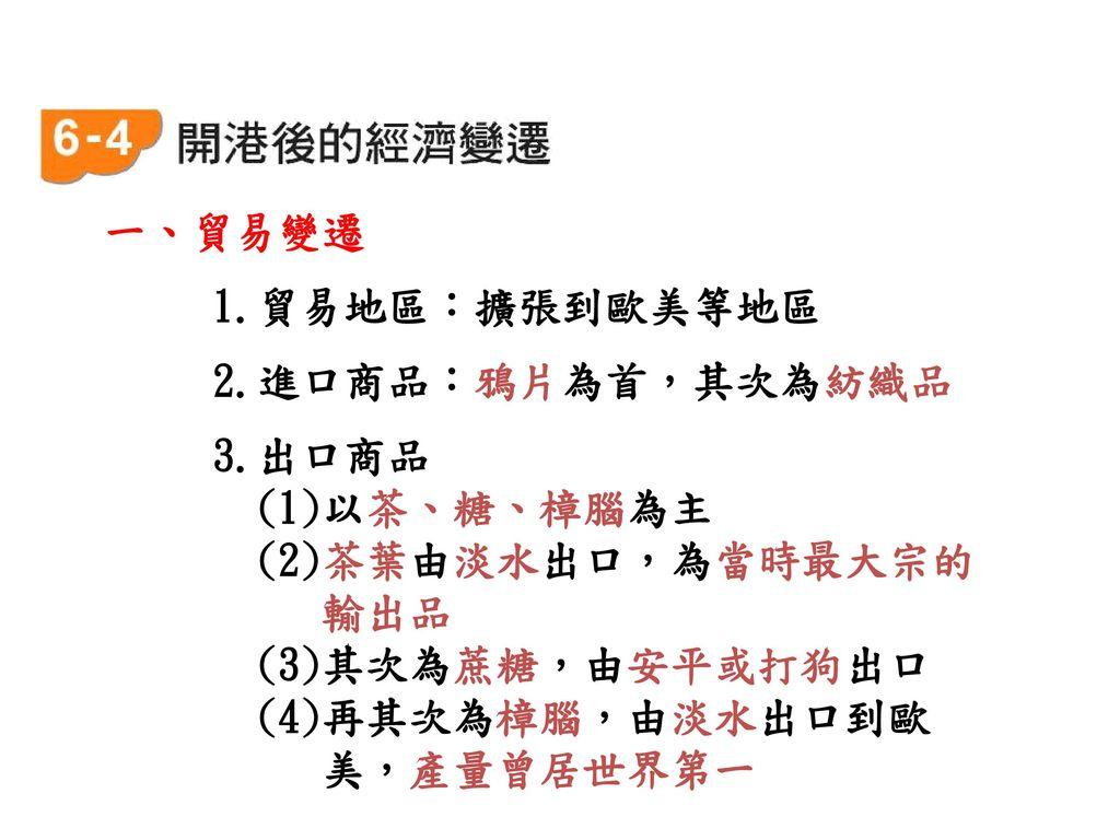 一、貿易變遷 1.貿易地區:擴張到歐美等地區. 2.進口商品:鴉片為首,其次為紡織品. 3.出口商品. (1)以茶、糖、樟腦為主. (2)茶葉由淡水出口,為當時最大宗的. 輸出品. (3)其次為蔗糖,由安平或打狗出口.