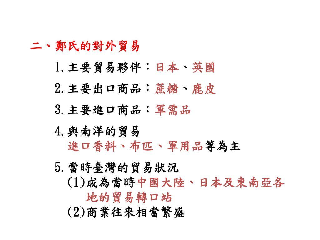 二、鄭氏的對外貿易 1.主要貿易夥伴:日本、英國. 2.主要出口商品:蔗糖、鹿皮. 3.主要進口商品:軍需品. 4.與南洋的貿易. 進口香料、布匹、軍用品等為主. 5.當時臺灣的貿易狀況.