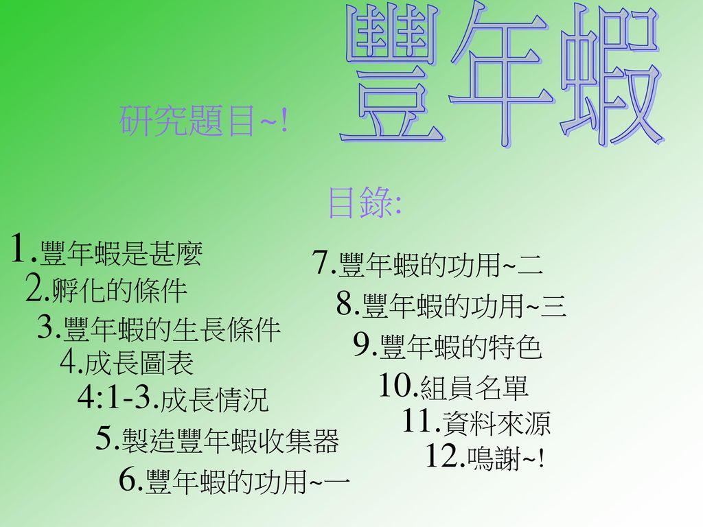 1.豐年蝦是甚麼 2.孵化的條件 豐年蝦 研究題目~! 目錄: 7.豐年蝦的功用~二 8.豐年蝦的功用~三 3.豐年蝦的生長條件