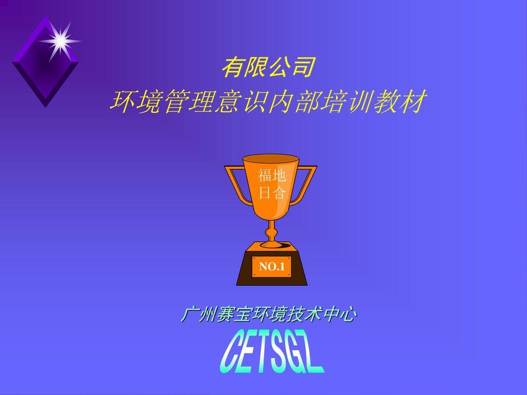 有限公司 环境管理意识内部培训教材 福地 日合 NO.1 广州赛宝环境技术中心 CETSGZ