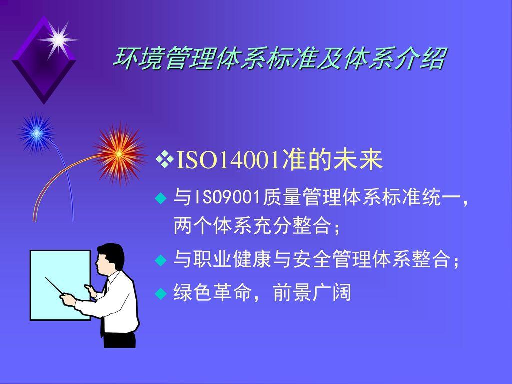 环境管理体系标准及体系介绍 ISO14001准的未来 与ISO9001质量管理体系标准统一,两个体系充分整合;