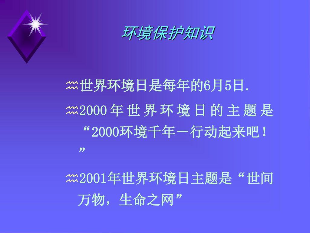 环境保护知识 世界环境日是每年的6月5日. 2000年世界环境日的主题是 2000环境千年-行动起来吧!