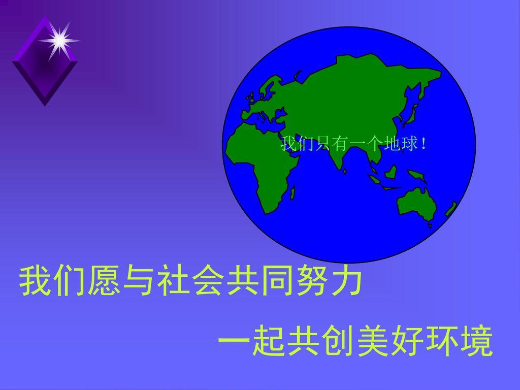 我们只有一个地球! 我们愿与社会共同努力 一起共创美好环境