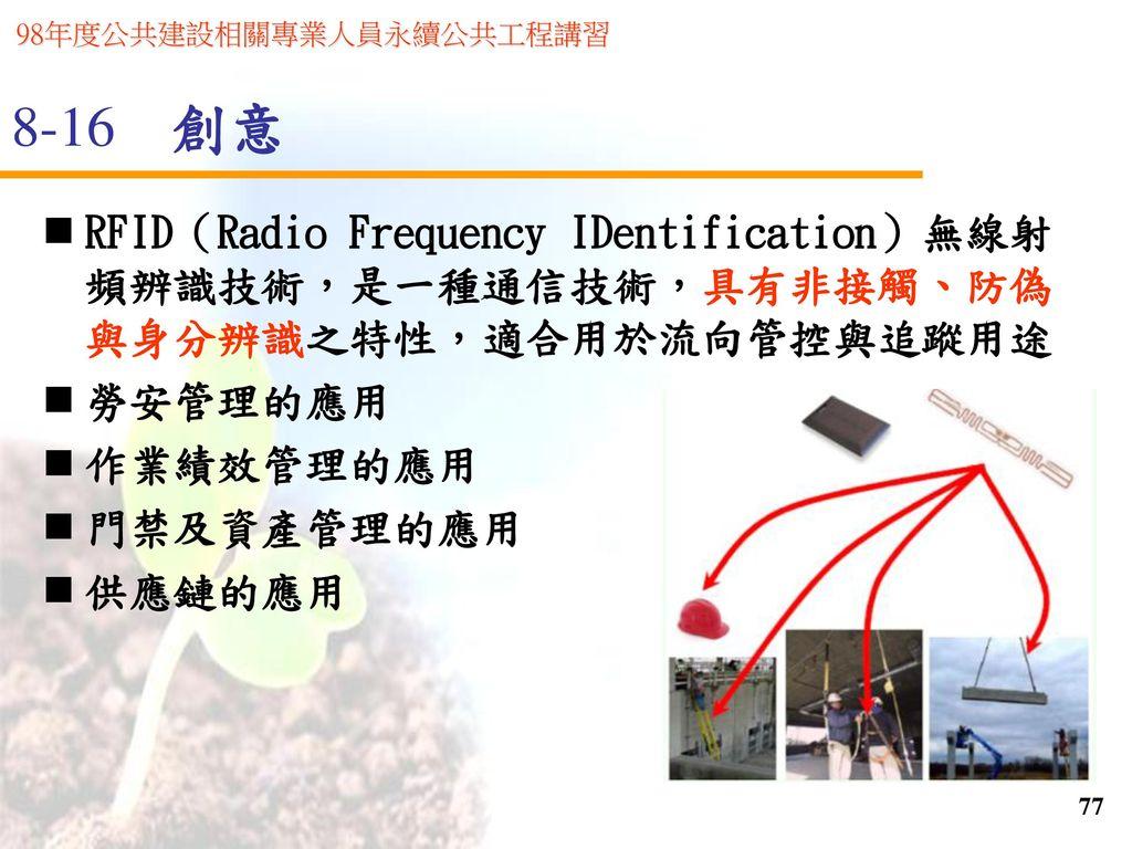 8-16 創意 RFID(Radio Frequency IDentification)無線射頻辨識技術,是一種通信技術,具有非接觸、防偽與身分辨識之特性,適合用於流向管控與追蹤用途. 勞安管理的應用.