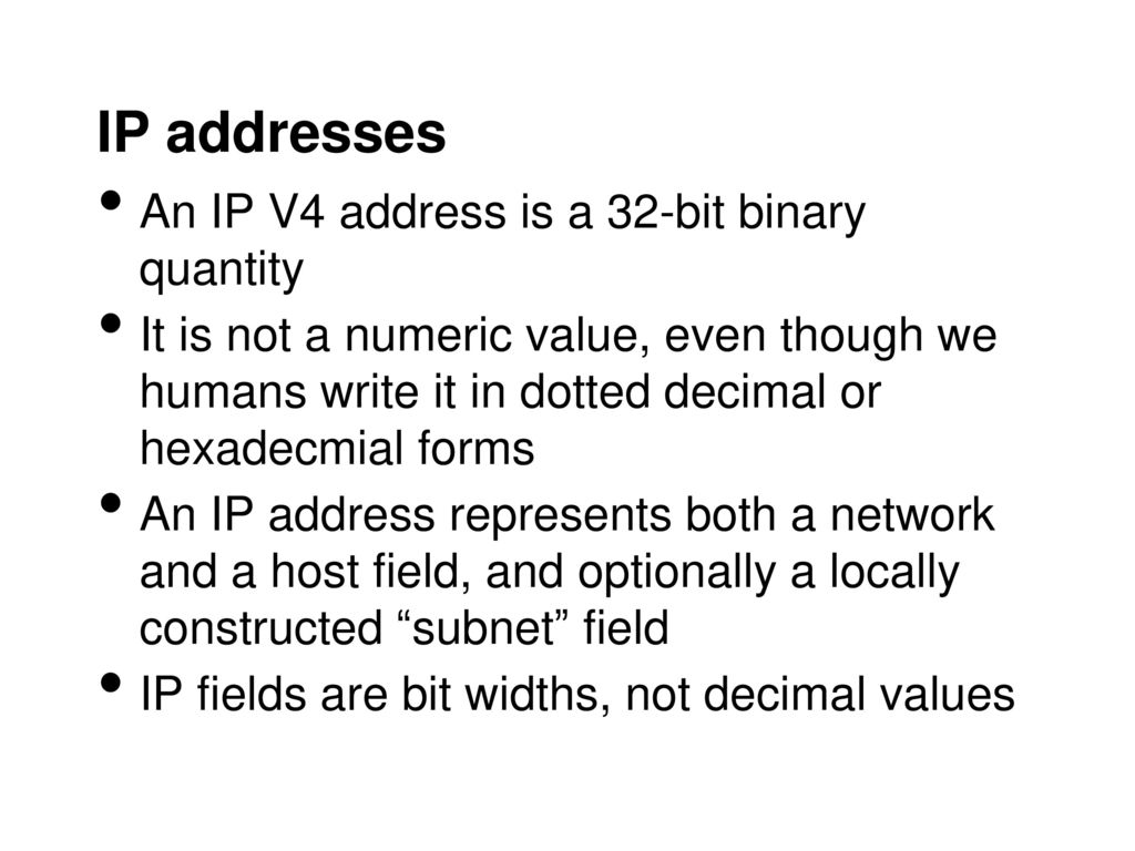 IP addresses An IP V4 address is a 32-bit binary quantity