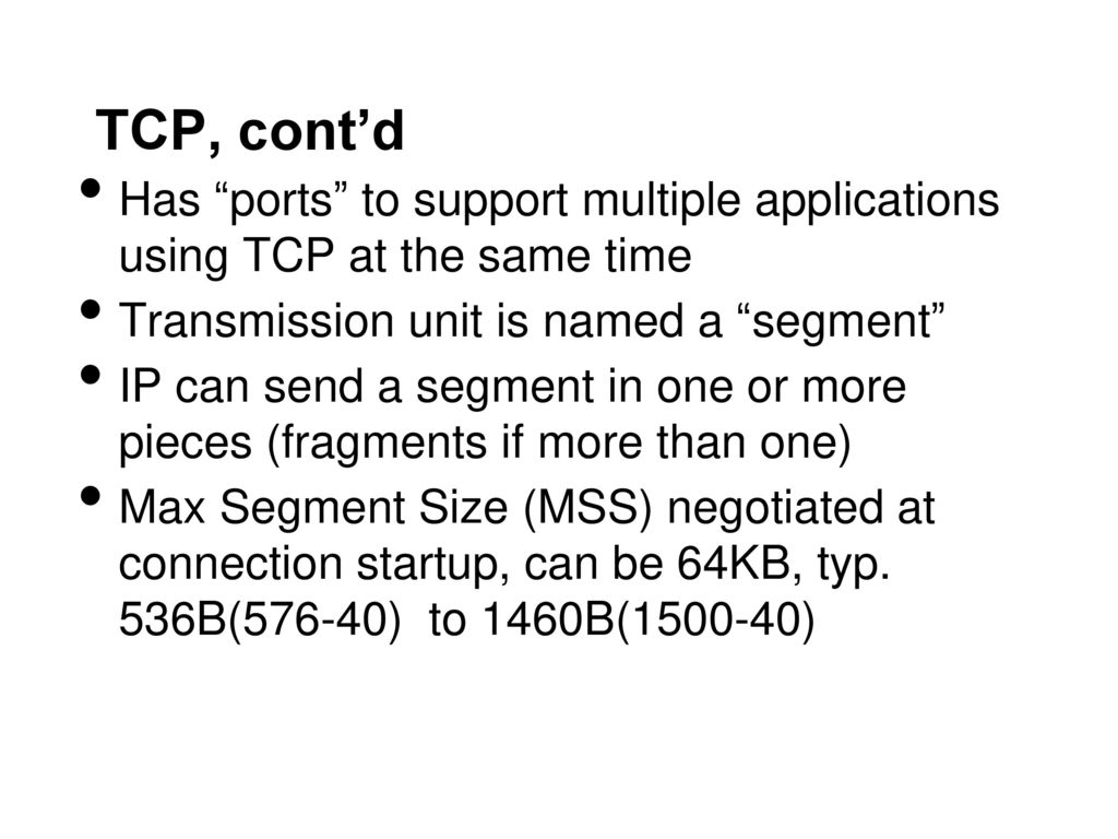 TCP, cont'd Has ports to support multiple applications using TCP at the same time. Transmission unit is named a segment