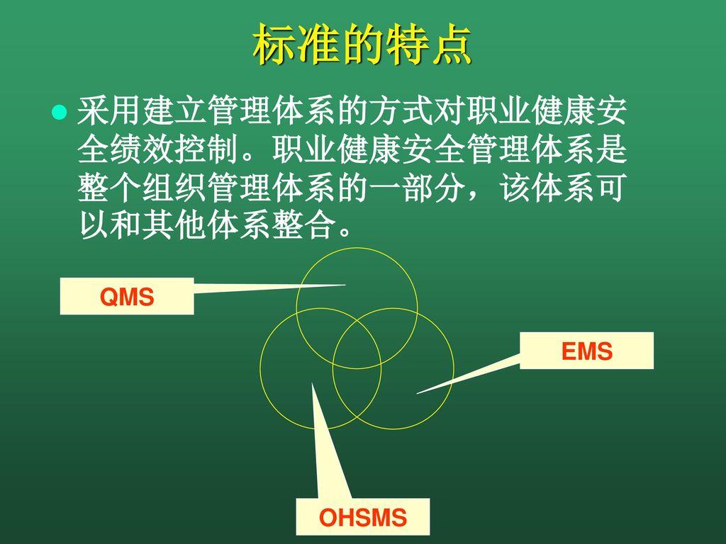 标准的特点 采用建立管理体系的方式对职业健康安全绩效控制。职业健康安全管理体系是整个组织管理体系的一部分,该体系可以和其他体系整合。 QMS