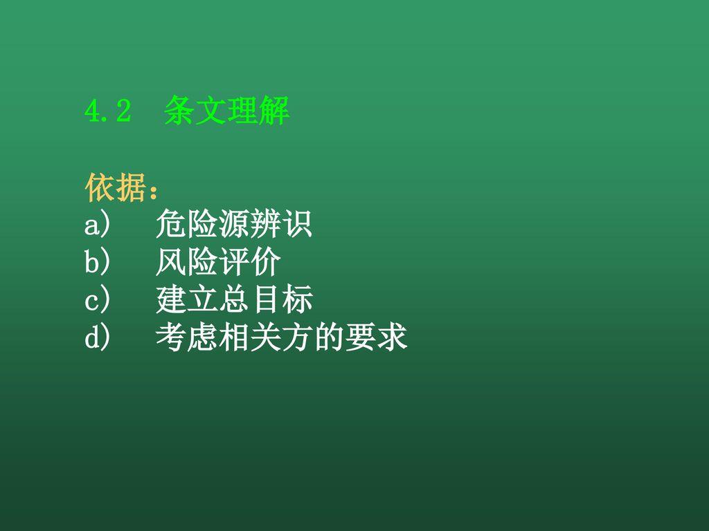 4.2 条文理解 依据: a) 危险源辨识 b) 风险评价 c) 建立总目标 d) 考虑相关方的要求