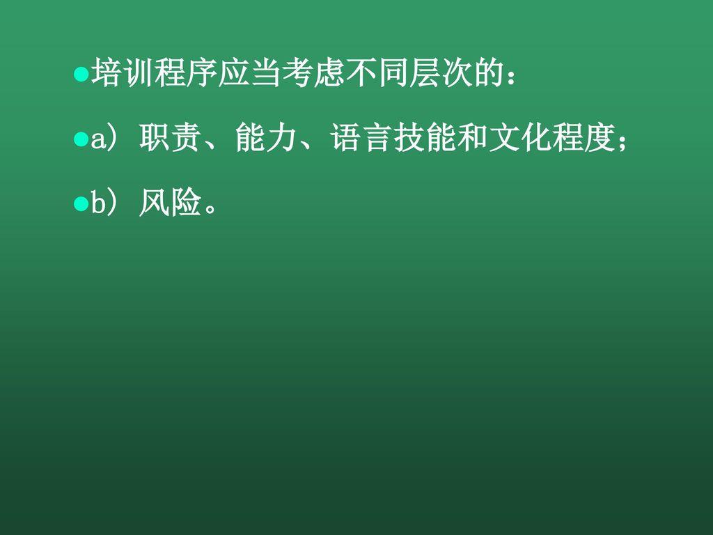 培训程序应当考虑不同层次的: a) 职责、能力、语言技能和文化程度; b) 风险。