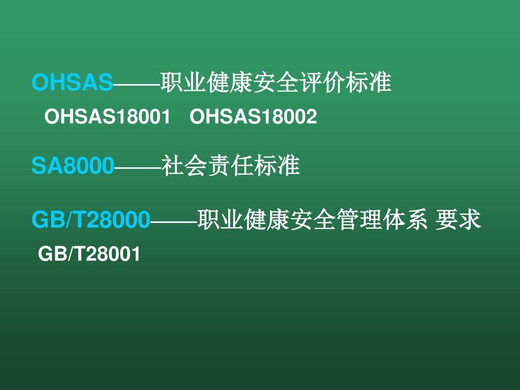 OHSAS——职业健康安全评价标准 OHSAS18001 OHSAS18002 SA8000——社会责任标准 GB/T28000——职业健康安全管理体系 要求 GB/T28001